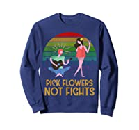 Pick Flowers Not Fights Tshirt | Gift For Hippies Sweatshirt Navy