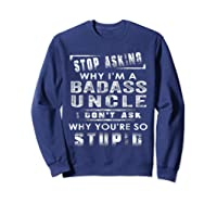 Stop Asking Why I'm A Badass Uncle I Don't Ask Why Shirts Sweatshirt Navy