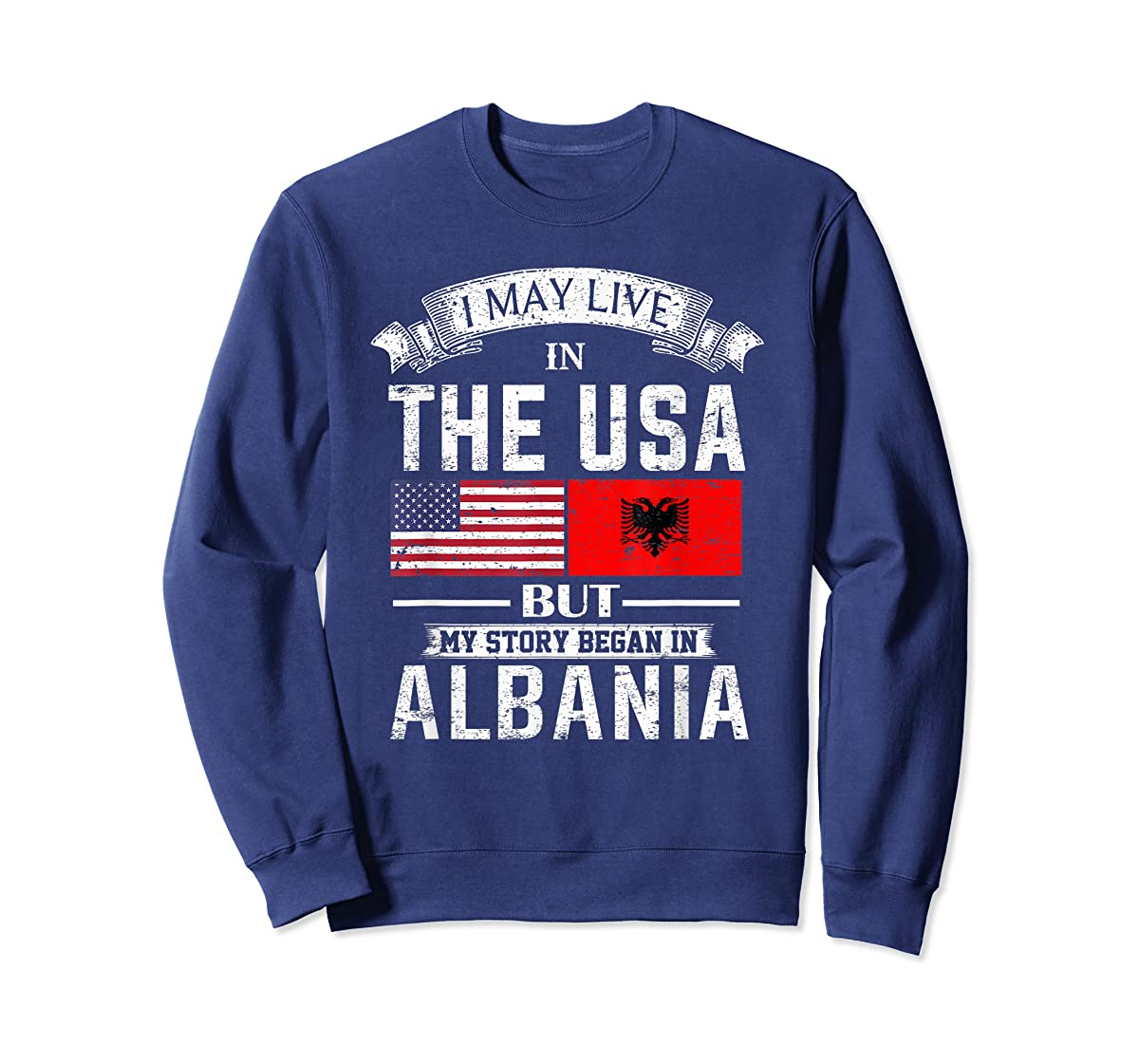 I May Live in USA But My Story Began in Albania T-Shirt-Sweatshirt-Navy