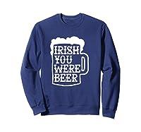 Irish You Were Beer Mug Shirts Sweatshirt Navy