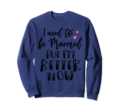 I Used To Be Married But I'm Better Now Funny Women Gift Sweatshirt
