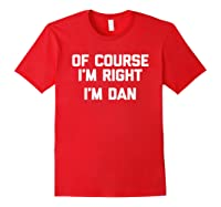 Of Course I\\\'m Right, I\\\'m Dan T-shirt Funny Saying Sarcastic Red