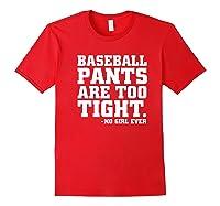 Baseball Pants Are Too Tight Said No Girl Ever Shirts Red