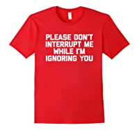 Please Don't Interrupt Me While I'm Ignoring You Fun Shirts Red
