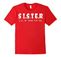 Sister I Will Be There For You Family Gift Shirts Red