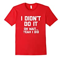 I Didn\\\'t Do It, Oh Wait, Yeah I Did T-shirt Funny Saying Tee Red