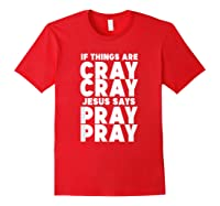 Funny If Things Are Cray Cray Jesus Says Pray Pray Shirts Red