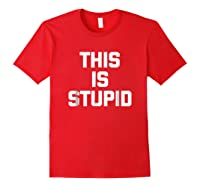 This Is Stupid Funny Saying Sarcastic Novelty Humor Shirts Red