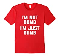 I'm Not Dumb, I'm Just Dumb Funny Saying Sarcastic Shirts Red