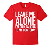 Leave Me Alone I'm Only Talking To My Dog Today Shirts Red