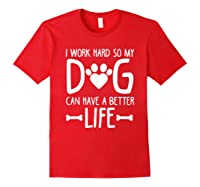 Work Hard So My Dog Can Have A Better Life Shirts Red