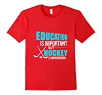 Education Is Important Hockey Is Importanter Shirts Red