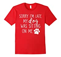 Sorry I'm Late My Dog Was Sitting On Me Shirts Red