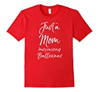 Girl Mom Mothers Day Gift Just A Mom Busy Raising Ballerinas Shirts Red