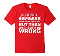 I\\\'m The Referee We\\\'d Both Be Wrong T-shirt Red