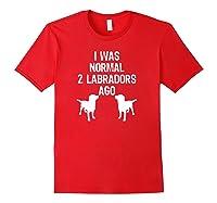 Was Normal 2 Labradors Ago Funny Retriever Shirts Red