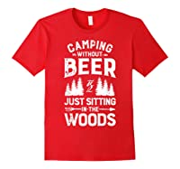 Camping Without Beer Is Just Sitting In The Woods Shirts Red