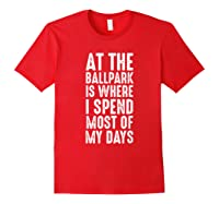 At The Ballpark Is Where I Spend Most Of My Days Baseball Shirts Red