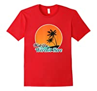 Wish You Weren't Here Funny Sarcastion Beach Shirts Red