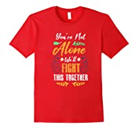 You're Not Alone We'll Fight This Together Friends Support Shirts Red