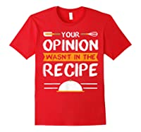 Sarcastic Chef Gift, Your Opinion Wasn\\\'t In The Recipe T-shirt Red