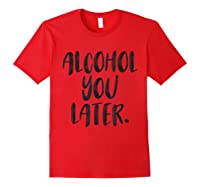 Alcohol You Later Funny Drinking Beer Drunk Shirts Red