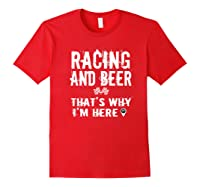 Race Car Track Apparel Racing And Beer That's Why I'm Here Shirts Red
