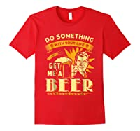 Funny Get Me A Beer Retro Do Something With Your Life Shirts Red