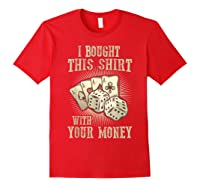 Bought This With Your Money For Poker Fans Shirts Red