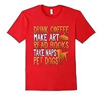 Drink Coffee Make Art Read Books Take Naps Pet Dogs Shirts Red