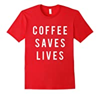 Coffee Saves Lives Shirts Red