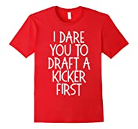 Funny Fantasy Draft Gear I Dare You To Draft A Kicker First T-shirt Red