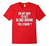 On My Way To Get Blind Drunk You Comin Tshirt Red