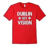 Dublin My Vision T Shirt Funny Saint Patricks Day Tee Red