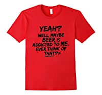 Yeah Well Maybe Beer Is Addicted To Me Tshirt Red