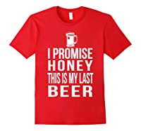 I Promise Honey This Is My Last Beer Tshirt Funny Beer Lover Red