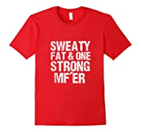 Sweaty Fat And One Strong Mf'er Weightlifting Powerlifter Shirts Red