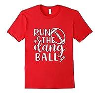 Run The Dang Ball Football Cheer Mom Funny Shirts Red