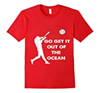 Go Get It Out Of The Ocean Funny Baseball Love Shirts Red