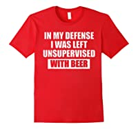 In My Defense I Was Left Unsupervised With Beer Tshirt Red