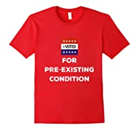 I Voted For Pre Existing Condition T Shirt Election Day Tee Red