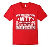 You Can Only Say Wtf So Many Times A Day Shirt Drinking Red