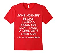 Some Mother Be Like I Need A Break But Don T Trust A Soul T Shirt Red