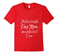 Funny Gift Just A Single Dog Mom Doing The Best I Can T Shirt Red