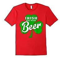 Irish You Were Beer T Shirt Saint Paddy S Day Shirt Red