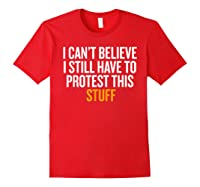 I Can T Believe I Still Have To Protest This Stuff T Shirt Red