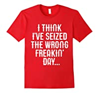 Think 've Seized The Wrong Freakin Day Shirts Red