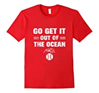 Go Get It Out Of The Ocean Baseball Lovers Gifts Shirts Red