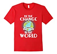 Be The Change You Want To See In The World Science T Shirt Red
