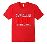 No Matter Who's President Jesus Is Still King Shirts Red